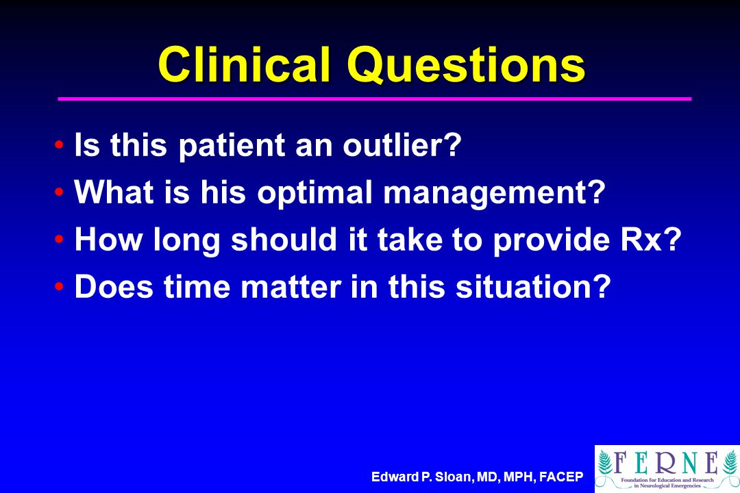 Edward P. Sloan, MD, MPH, FACEP Clinical Questions Is this patient an outlier.