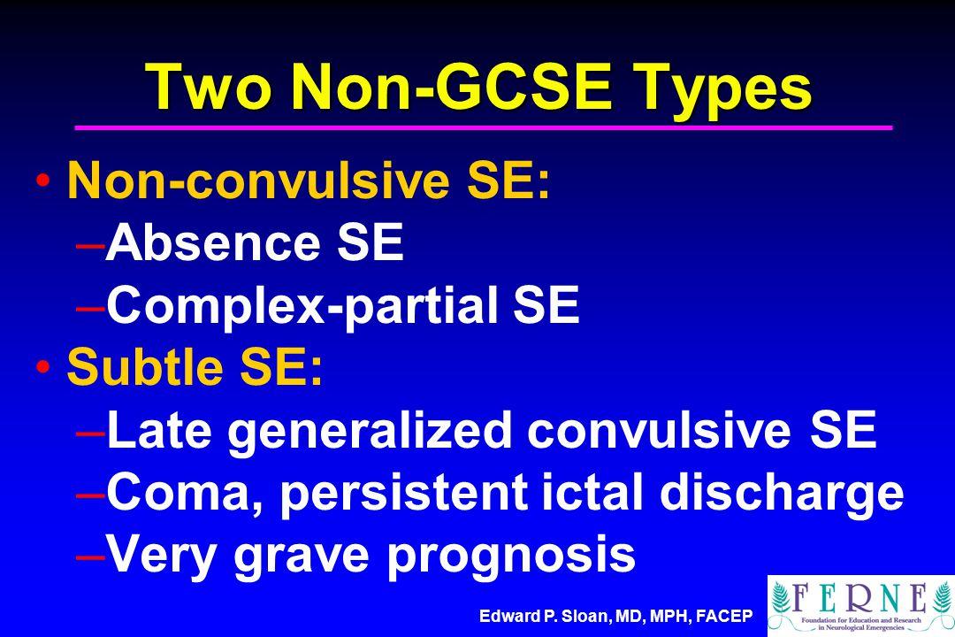 Edward P. Sloan, MD, MPH, FACEP Two Non-GCSE Types Non-convulsive SE: –Absence SE –Complex-partial SE Subtle SE: –Late generalized convulsive SE –Coma