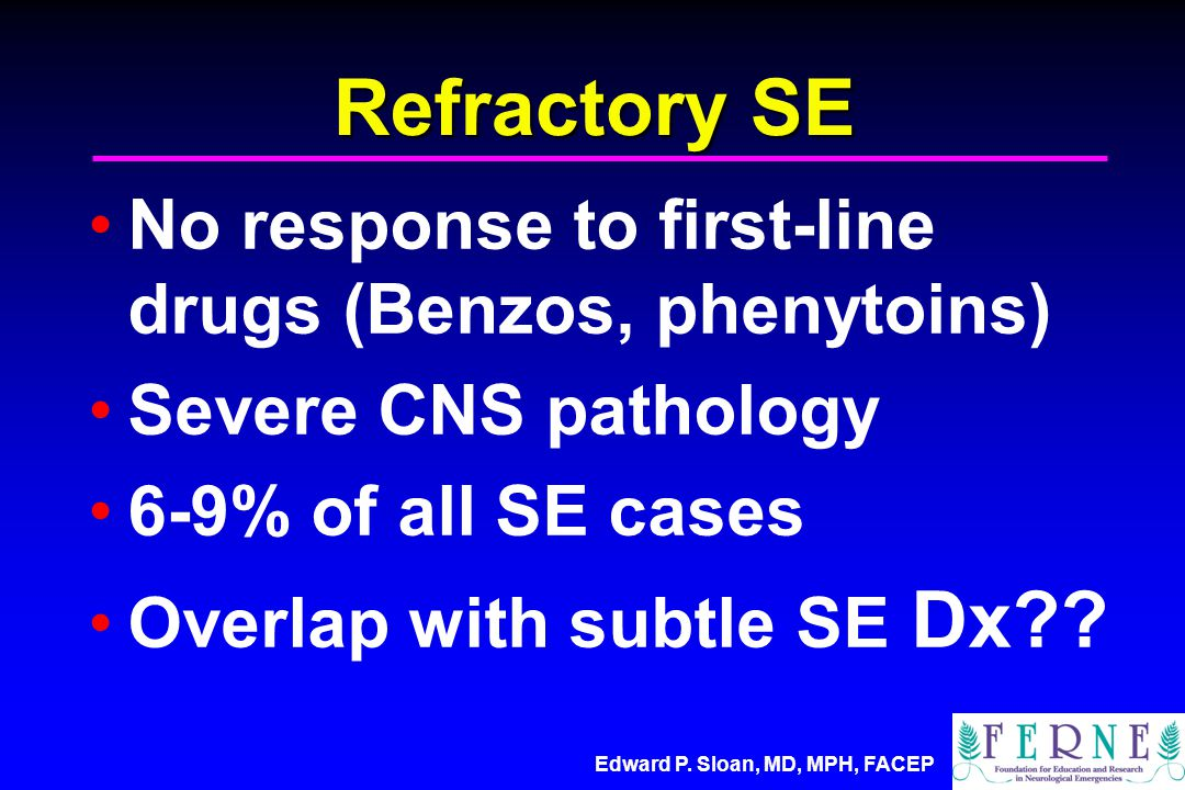 Edward P. Sloan, MD, MPH, FACEP Refractory SE No response to first-line drugs (Benzos, phenytoins) Severe CNS pathology 6-9% of all SE cases Overlap w