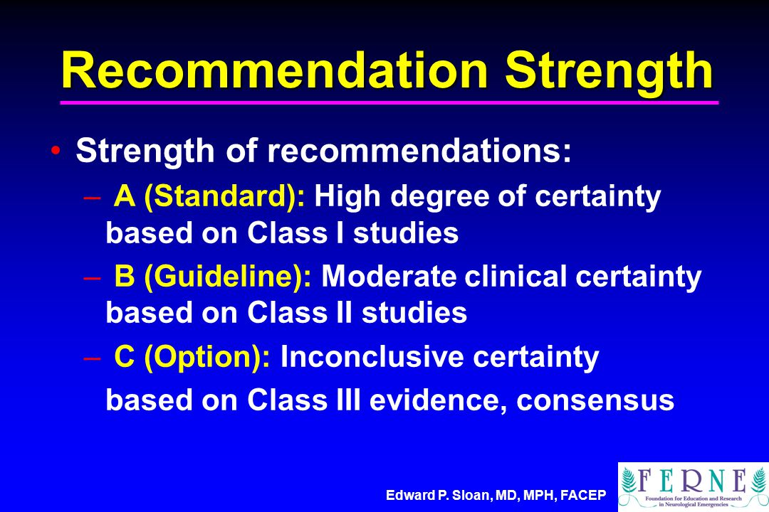 Edward P. Sloan, MD, MPH, FACEP Recommendation Strength Strength of recommendations: – A (Standard): High degree of certainty based on Class I studies