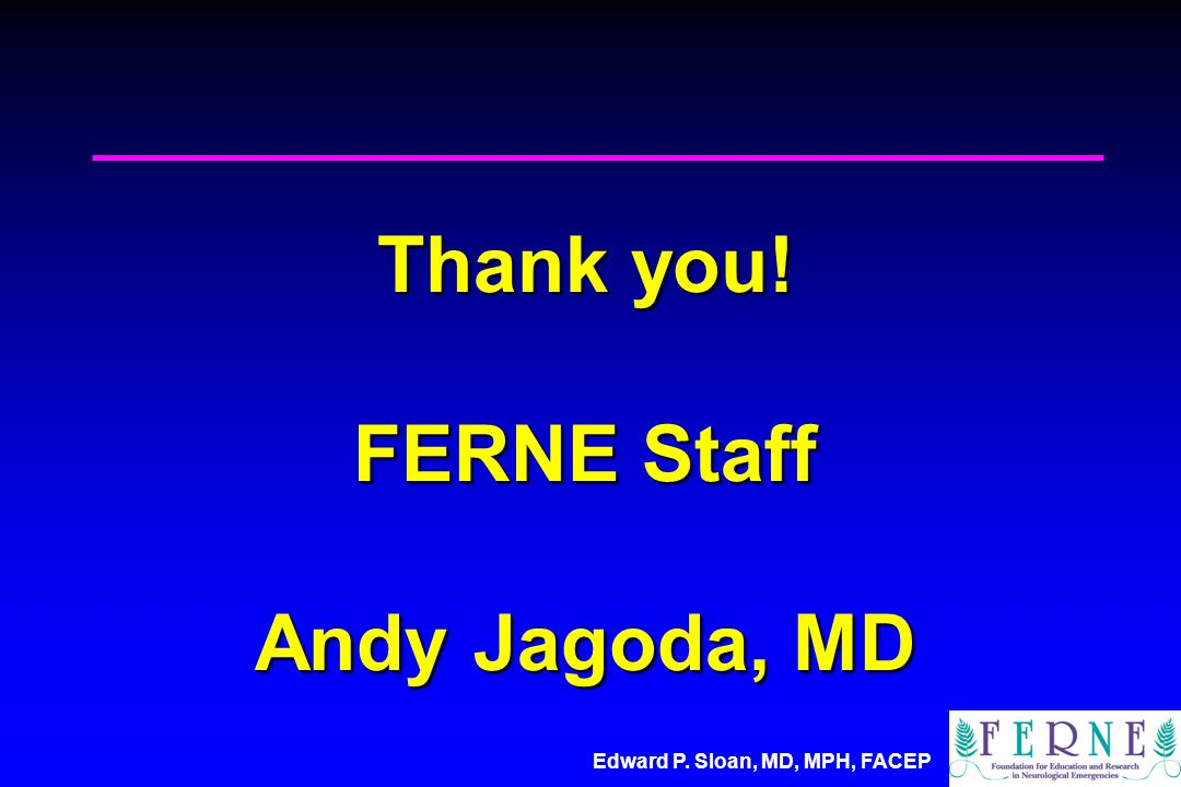 Edward P. Sloan, MD, MPH, FACEP Thank you! FERNE Staff Andy Jagoda, MD