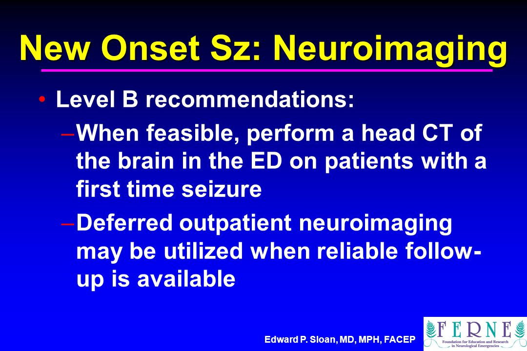 Edward P. Sloan, MD, MPH, FACEP Level B recommendations: –When feasible, perform a head CT of the brain in the ED on patients with a first time seizur