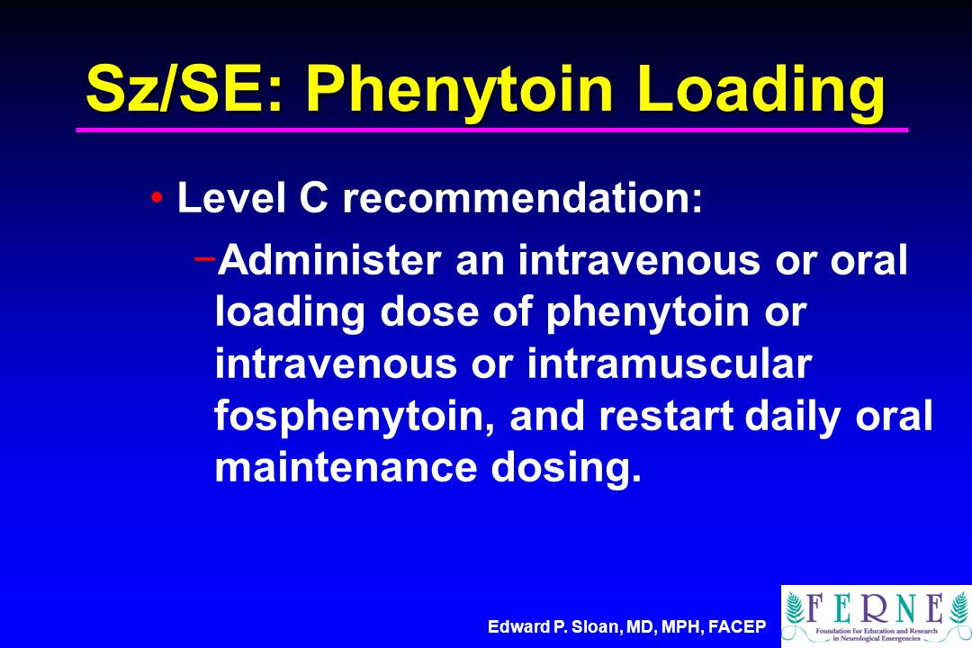 Edward P. Sloan, MD, MPH, FACEP Sz/SE: Phenytoin Loading Level C recommendation: −Administer an intravenous or oral loading dose of phenytoin or intra