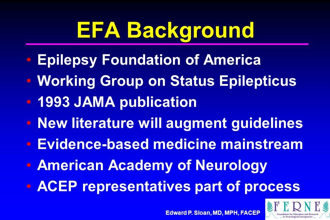 Edward P. Sloan, MD, MPH, FACEP EFA Background Epilepsy Foundation of America Working Group on Status Epilepticus 1993 JAMA publication New literature
