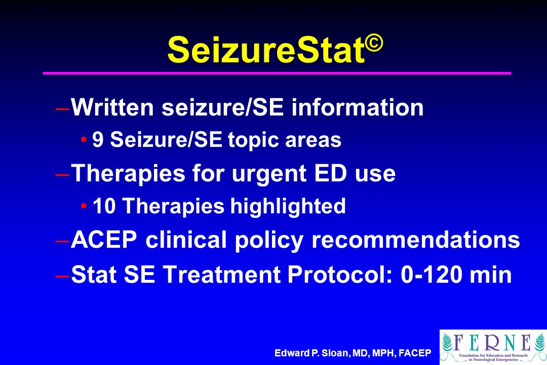 Edward P. Sloan, MD, MPH, FACEP SeizureStat © –Written seizure/SE information 9 Seizure/SE topic areas –Therapies for urgent ED use 10 Therapies highl
