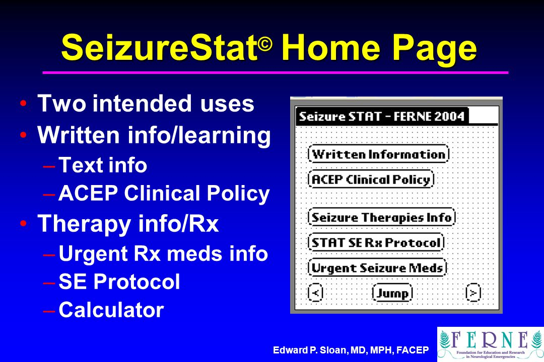 Edward P. Sloan, MD, MPH, FACEP SeizureStat © Home Page Two intended uses Written info/learning –Text info –ACEP Clinical Policy Therapy info/Rx –Urge
