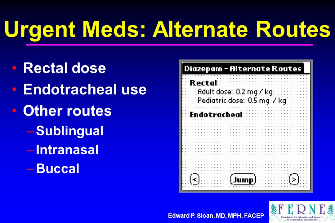 Edward P. Sloan, MD, MPH, FACEP Urgent Meds: Alternate Routes Rectal dose Endotracheal use Other routes –Sublingual –Intranasal –Buccal