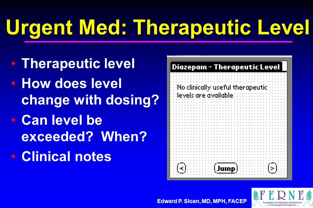 Edward P. Sloan, MD, MPH, FACEP Urgent Med: Therapeutic Level Therapeutic level How does level change with dosing? Can level be exceeded? When? Clinic