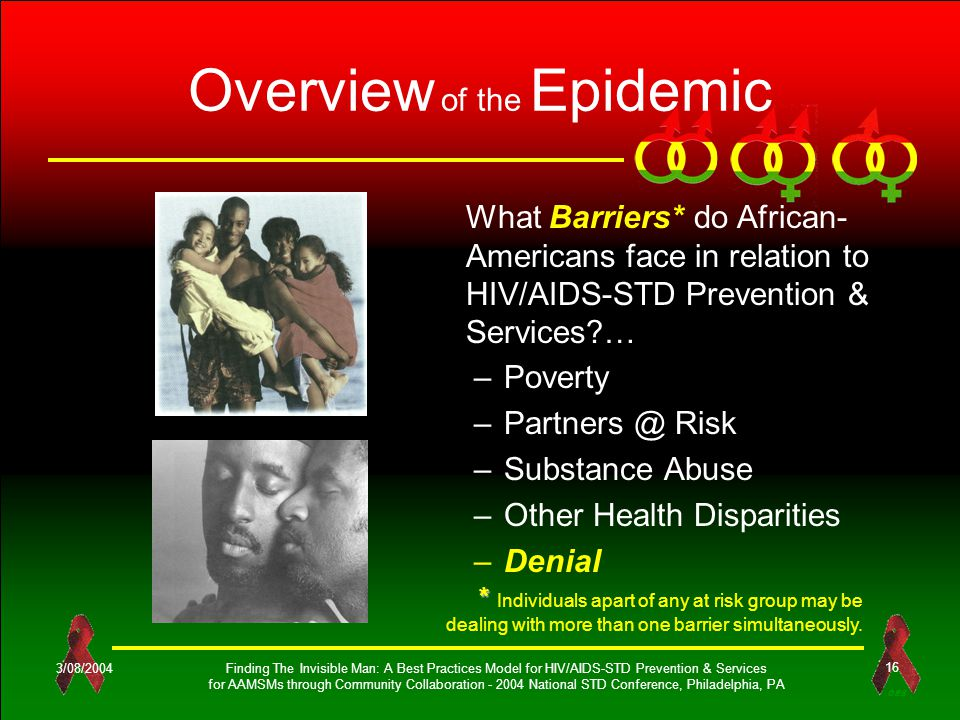 OES 3/08/2004Finding The Invisible Man: A Best Practices Model for HIV/AIDS-STD Prevention & Services for AAMSMs through Community Collaboration - 2004 National STD Conference, Philadelphia, PA 16 Overview of the Epidemic –Poverty –Partners @ Risk –Substance Abuse –Other Health Disparities –Denial What Barriers* do African- Americans face in relation to HIV/AIDS-STD Prevention & Services … * * Individuals apart of any at risk group may be dealing with more than one barrier simultaneously.