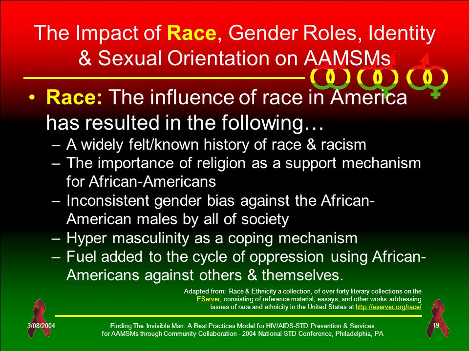 OES 3/08/2004Finding The Invisible Man: A Best Practices Model for HIV/AIDS-STD Prevention & Services for AAMSMs through Community Collaboration - 2004 National STD Conference, Philadelphia, PA 19 The Impact of Race, Gender Roles, Identity & Sexual Orientation on AAMSMs Race: The influence of race in America has resulted in the following… –A widely felt/known history of race & racism –The importance of religion as a support mechanism for African-Americans –Inconsistent gender bias against the African- American males by all of society –Hyper masculinity as a coping mechanism –Fuel added to the cycle of oppression using African- Americans against others & themselves.