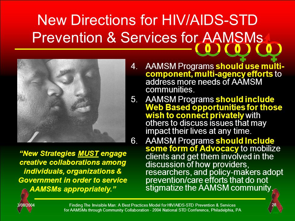 OES 3/08/2004Finding The Invisible Man: A Best Practices Model for HIV/AIDS-STD Prevention & Services for AAMSMs through Community Collaboration - 2004 National STD Conference, Philadelphia, PA 28 4.AAMSM Programs should use multi- component, multi-agency efforts to address more needs of AAMSM communities.