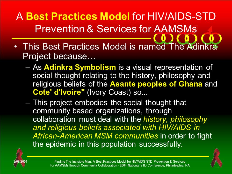 OES 3/08/2004Finding The Invisible Man: A Best Practices Model for HIV/AIDS-STD Prevention & Services for AAMSMs through Community Collaboration - 2004 National STD Conference, Philadelphia, PA 33 A Best Practices Model for HIV/AIDS-STD Prevention & Services for AAMSMs This Best Practices Model is named The Adinkra Project because… –As Adinkra Symbolism is a visual representation of social thought relating to the history, philosophy and religious beliefs of the Asante peoples of Ghana and Cote d Ivoire (Ivory Coast) so...