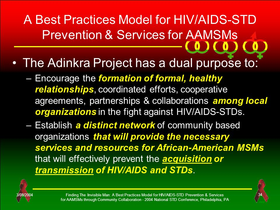 OES 3/08/2004Finding The Invisible Man: A Best Practices Model for HIV/AIDS-STD Prevention & Services for AAMSMs through Community Collaboration - 2004 National STD Conference, Philadelphia, PA 34 A Best Practices Model for HIV/AIDS-STD Prevention & Services for AAMSMs The Adinkra Project has a dual purpose to: –Encourage the formation of formal, healthy relationships, coordinated efforts, cooperative agreements, partnerships & collaborations among local organizations in the fight against HIV/AIDS-STDs.