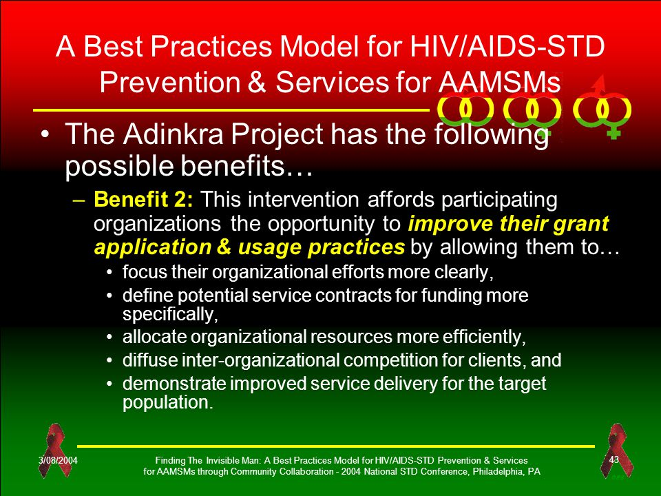 OES 3/08/2004Finding The Invisible Man: A Best Practices Model for HIV/AIDS-STD Prevention & Services for AAMSMs through Community Collaboration - 2004 National STD Conference, Philadelphia, PA 43 A Best Practices Model for HIV/AIDS-STD Prevention & Services for AAMSMs The Adinkra Project has the following possible benefits… –Benefit 2: This intervention affords participating organizations the opportunity to improve their grant application & usage practices by allowing them to… focus their organizational efforts more clearly, define potential service contracts for funding more specifically, allocate organizational resources more efficiently, diffuse inter-organizational competition for clients, and demonstrate improved service delivery for the target population.