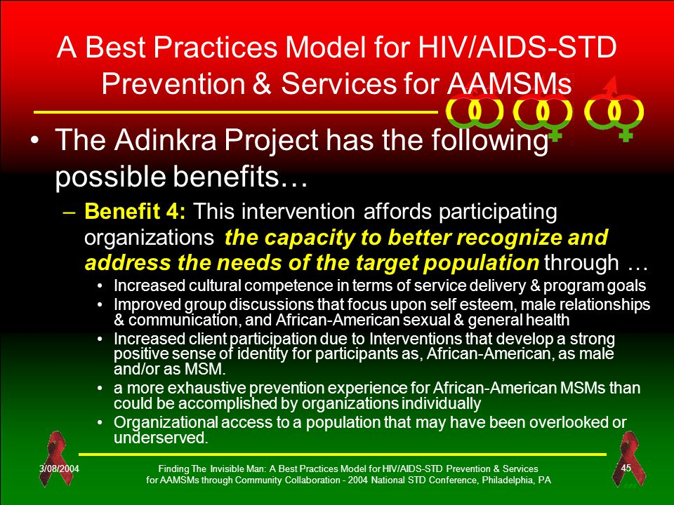 OES 3/08/2004Finding The Invisible Man: A Best Practices Model for HIV/AIDS-STD Prevention & Services for AAMSMs through Community Collaboration - 2004 National STD Conference, Philadelphia, PA 45 A Best Practices Model for HIV/AIDS-STD Prevention & Services for AAMSMs The Adinkra Project has the following possible benefits… –Benefit 4: This intervention affords participating organizations the capacity to better recognize and address the needs of the target population through … Increased cultural competence in terms of service delivery & program goals Improved group discussions that focus upon self esteem, male relationships & communication, and African-American sexual & general health Increased client participation due to Interventions that develop a strong positive sense of identity for participants as, African-American, as male and/or as MSM.