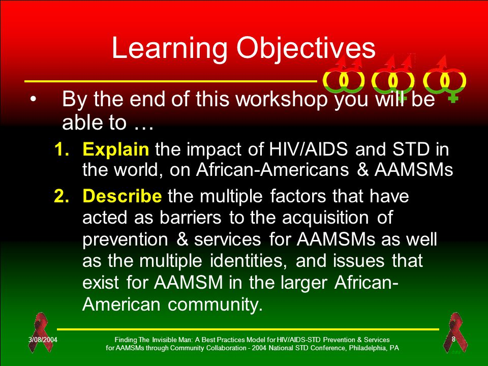 OES 3/08/2004Finding The Invisible Man: A Best Practices Model for HIV/AIDS-STD Prevention & Services for AAMSMs through Community Collaboration - 2004 National STD Conference, Philadelphia, PA 8 Learning Objectives By the end of this workshop you will be able to … 1.Explain the impact of HIV/AIDS and STD in the world, on African-Americans & AAMSMs 2.Describe the multiple factors that have acted as barriers to the acquisition of prevention & services for AAMSMs as well as the multiple identities, and issues that exist for AAMSM in the larger African- American community.