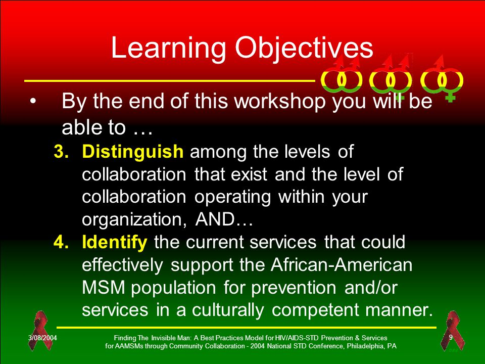 OES 3/08/2004Finding The Invisible Man: A Best Practices Model for HIV/AIDS-STD Prevention & Services for AAMSMs through Community Collaboration - 2004 National STD Conference, Philadelphia, PA 9 Learning Objectives By the end of this workshop you will be able to … 3.Distinguish among the levels of collaboration that exist and the level of collaboration operating within your organization, AND… 4.Identify the current services that could effectively support the African-American MSM population for prevention and/or services in a culturally competent manner.