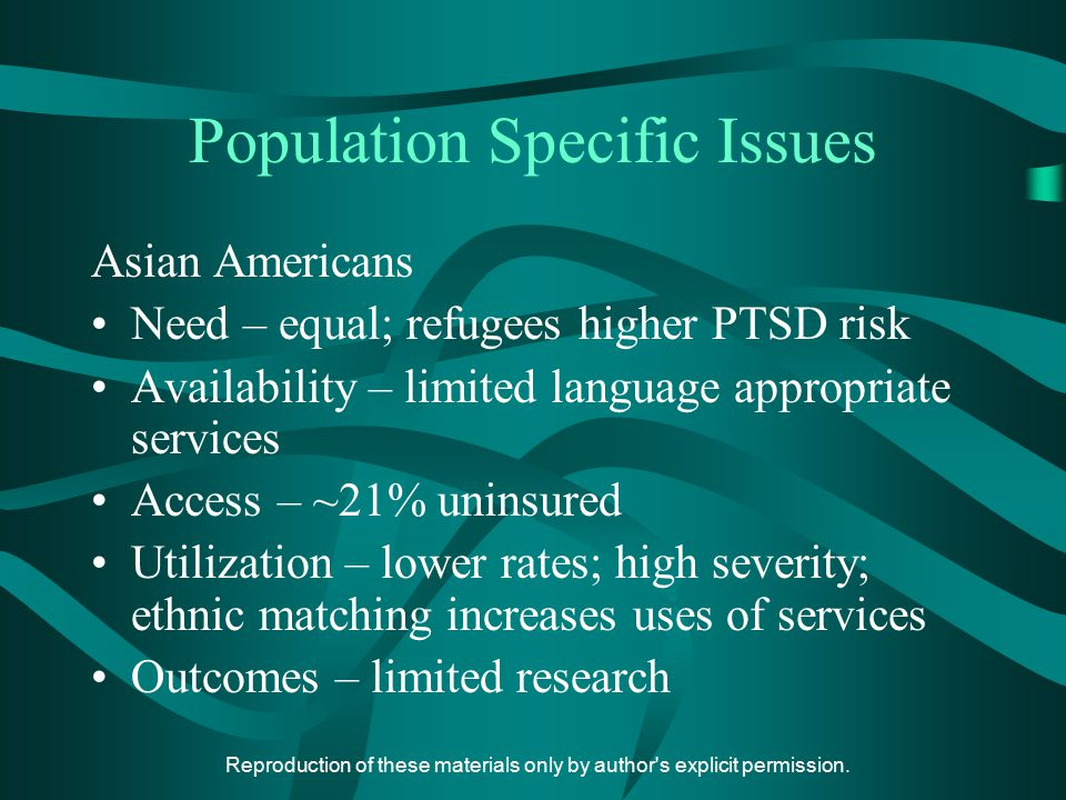 Reproduction of these materials only by author's explicit permission. Population Specific Issues Asian Americans Need – equal; refugees higher PTSD ri