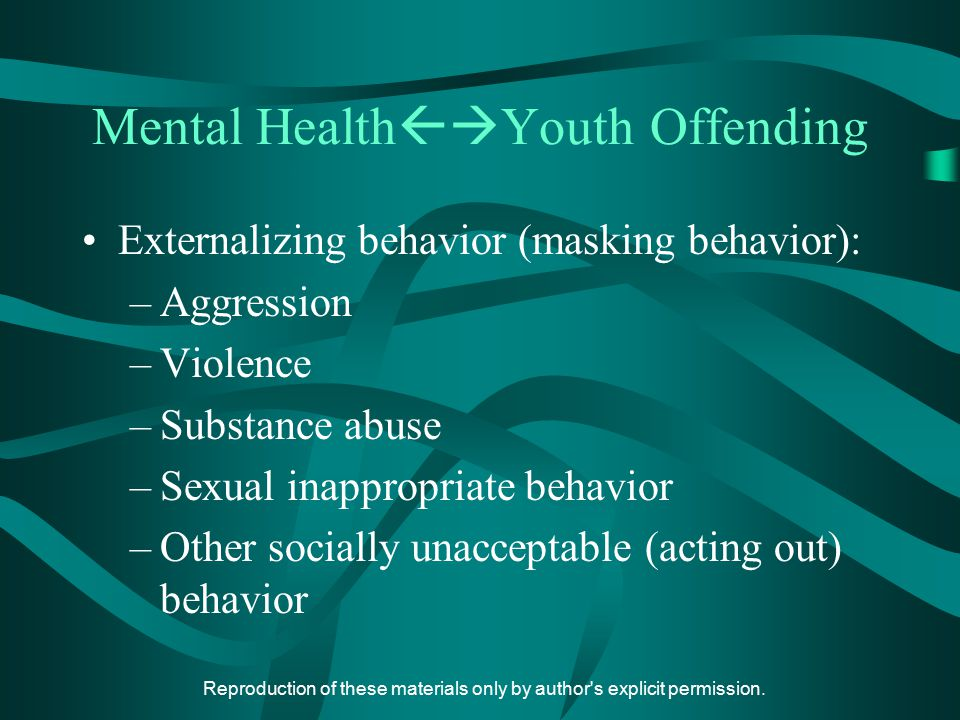 Reproduction of these materials only by author's explicit permission. Mental Health  Youth Offending Externalizing behavior (masking behavior): –Agg