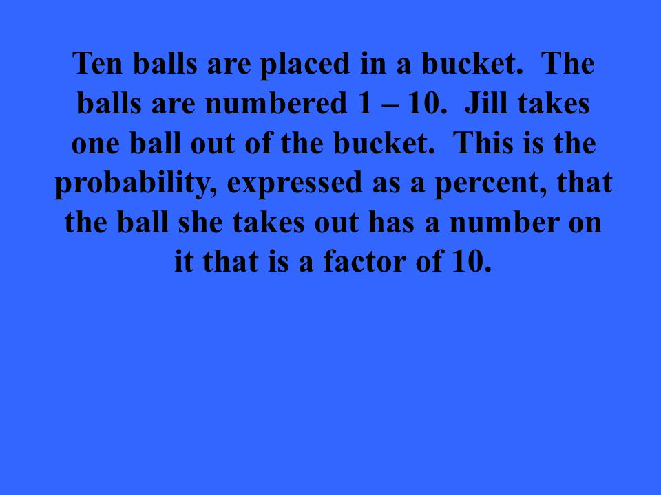 Ten balls are placed in a bucket. The balls are numbered 1 – 10.