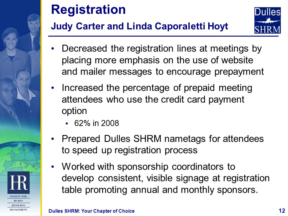 12 Dulles SHRM: Your Chapter of Choice Registration Judy Carter and Linda Caporaletti Hoyt Decreased the registration lines at meetings by placing more emphasis on the use of website and mailer messages to encourage prepayment Increased the percentage of prepaid meeting attendees who use the credit card payment option 62% in 2008 Prepared Dulles SHRM nametags for attendees to speed up registration process Worked with sponsorship coordinators to develop consistent, visible signage at registration table promoting annual and monthly sponsors.