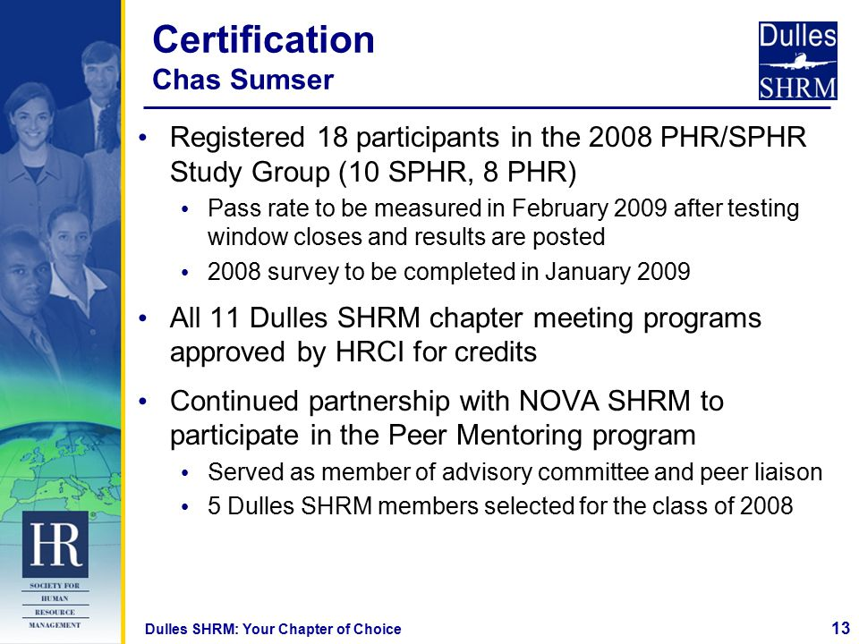 13 Dulles SHRM: Your Chapter of Choice Certification Chas Sumser Registered 18 participants in the 2008 PHR/SPHR Study Group (10 SPHR, 8 PHR) Pass rate to be measured in February 2009 after testing window closes and results are posted 2008 survey to be completed in January 2009 All 11 Dulles SHRM chapter meeting programs approved by HRCI for credits Continued partnership with NOVA SHRM to participate in the Peer Mentoring program Served as member of advisory committee and peer liaison 5 Dulles SHRM members selected for the class of 2008