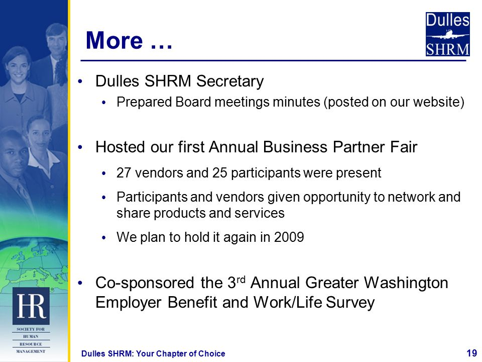 19 Dulles SHRM: Your Chapter of Choice More … Dulles SHRM Secretary Prepared Board meetings minutes (posted on our website) Hosted our first Annual Business Partner Fair 27 vendors and 25 participants were present Participants and vendors given opportunity to network and share products and services We plan to hold it again in 2009 Co-sponsored the 3 rd Annual Greater Washington Employer Benefit and Work/Life Survey