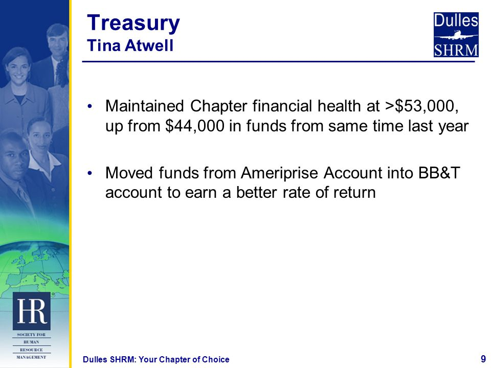 9 Dulles SHRM: Your Chapter of Choice Treasury Tina Atwell Maintained Chapter financial health at >$53,000, up from $44,000 in funds from same time last year Moved funds from Ameriprise Account into BB&T account to earn a better rate of return