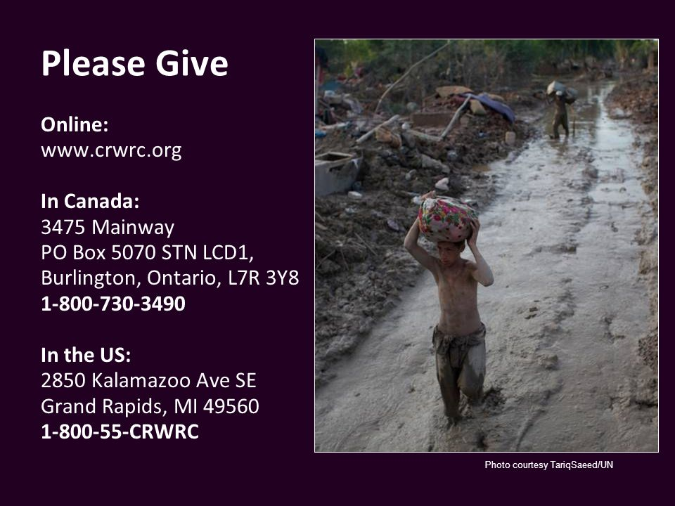 Please Give Online: www.crwrc.org In Canada: 3475 Mainway PO Box 5070 STN LCD1, Burlington, Ontario, L7R 3Y8 1-800-730-3490 In the US: 2850 Kalamazoo Ave SE Grand Rapids, MI 49560 1-800-55-CRWRC Photo courtesy TariqSaeed/UN