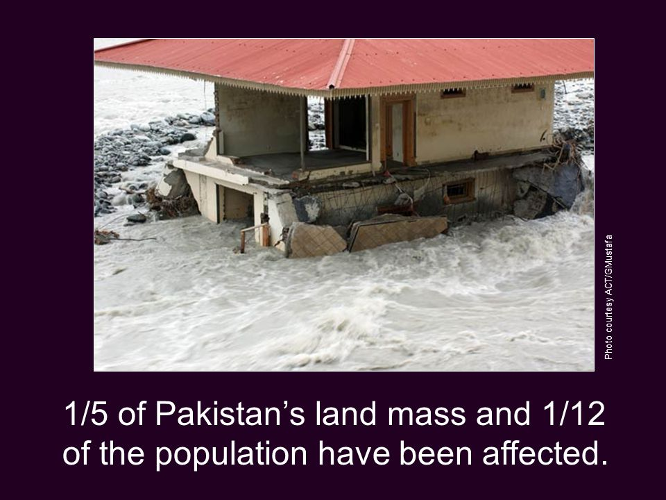 1/5 of Pakistan's land mass and 1/12 of the population have been affected.