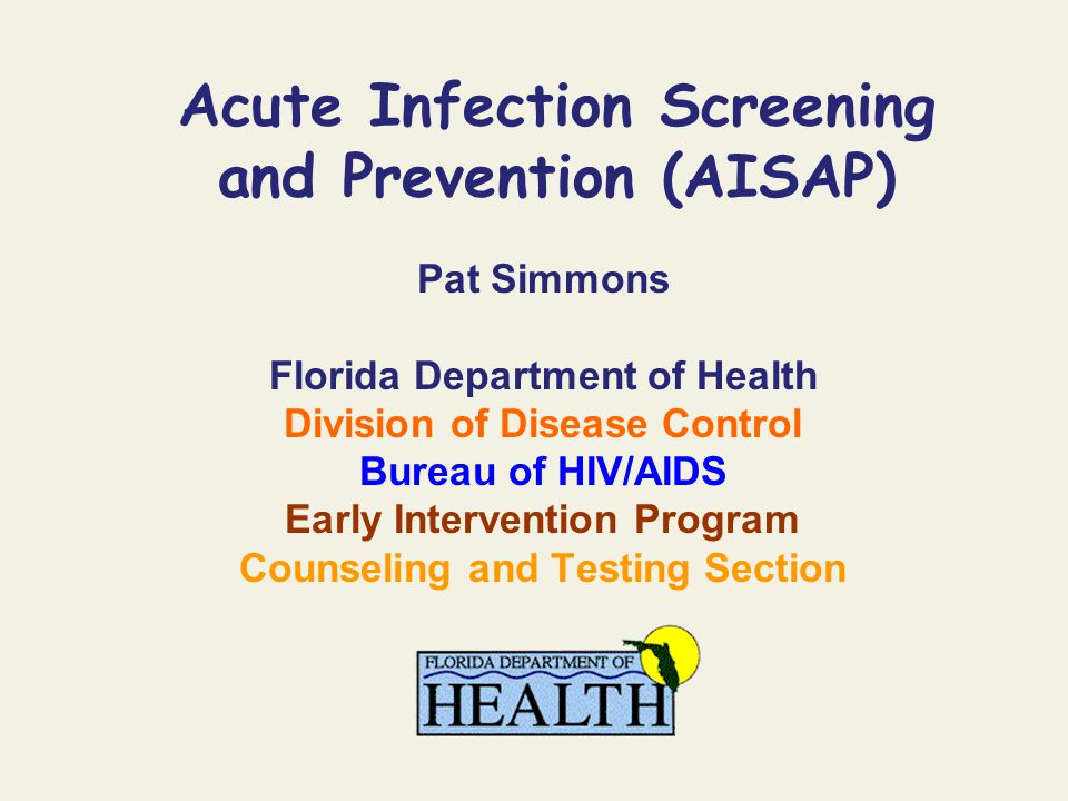 Acute Infection Screening and Prevention (AISAP) Pat Simmons Florida Department of Health Division of Disease Control Bureau of HIV/AIDS Early Interve