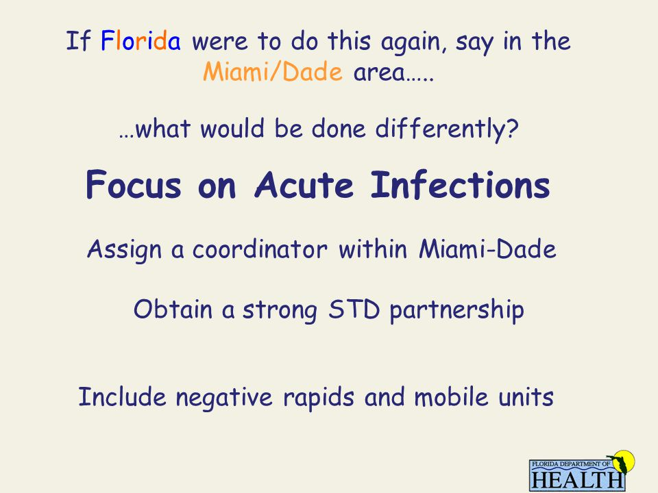 If Florida were to do this again, say in the Miami/Dade area….. …what would be done differently? Focus on Acute Infections Assign a coordinator within