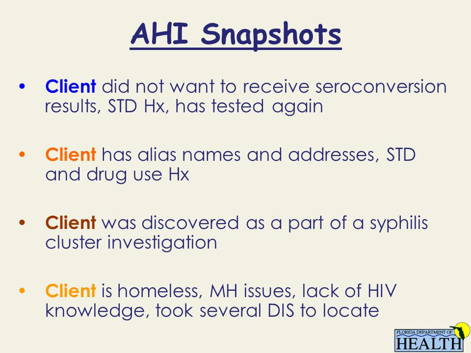 AHI Snapshots Client did not want to receive seroconversion results, STD Hx, has tested again Client has alias names and addresses, STD and drug use H