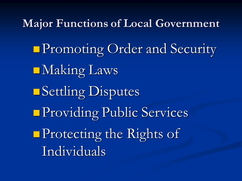 Major Functions of Local Government Promoting Order and Security Promoting Order and Security Making Laws Making Laws Settling Disputes Settling Disputes Providing Public Services Providing Public Services Protecting the Rights of Individuals Protecting the Rights of Individuals