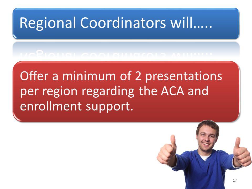 Offer a minimum of 2 presentations per region regarding the ACA and enrollment support. 17