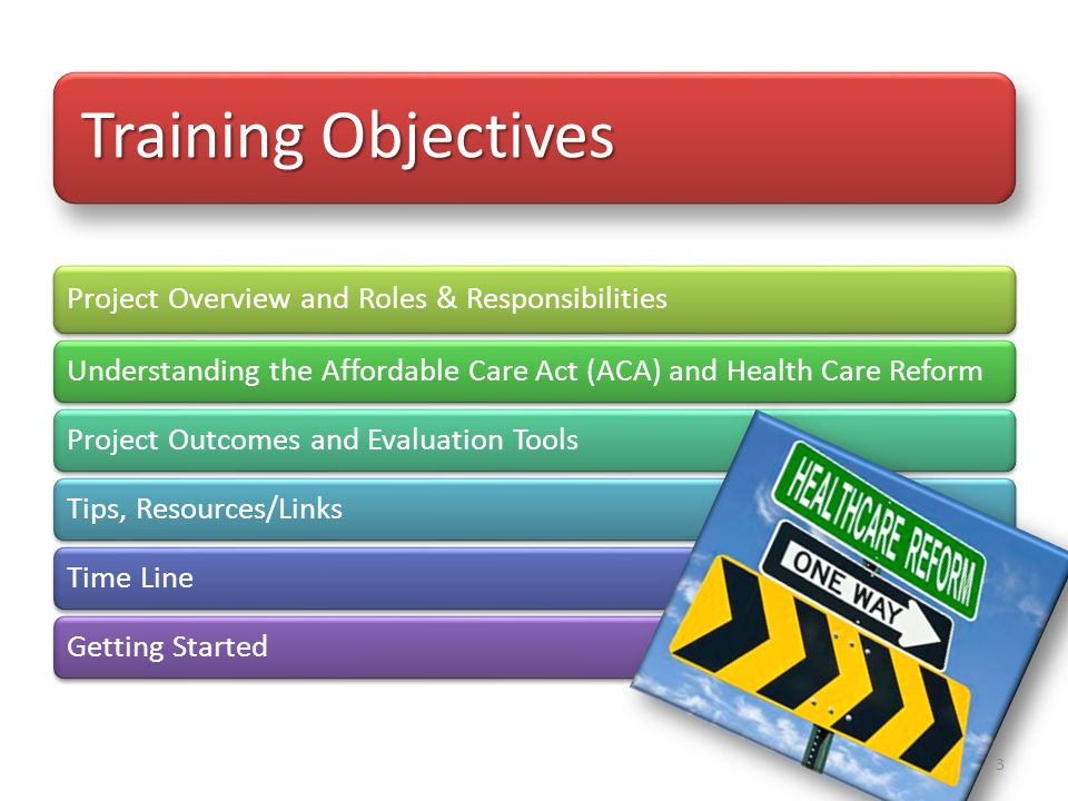 Training Objectives Project Overview and Roles & Responsibilities Understanding the Affordable Care Act (ACA) and Health Care ReformProject Outcomes and Evaluation ToolsTips, Resources/LinksTime LineGetting Started 3