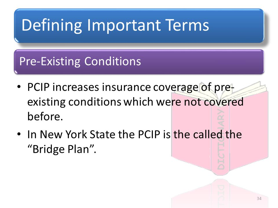 Pre-Existing Conditions Defining Important Terms PCIP increases insurance coverage of pre- existing conditions which were not covered before.