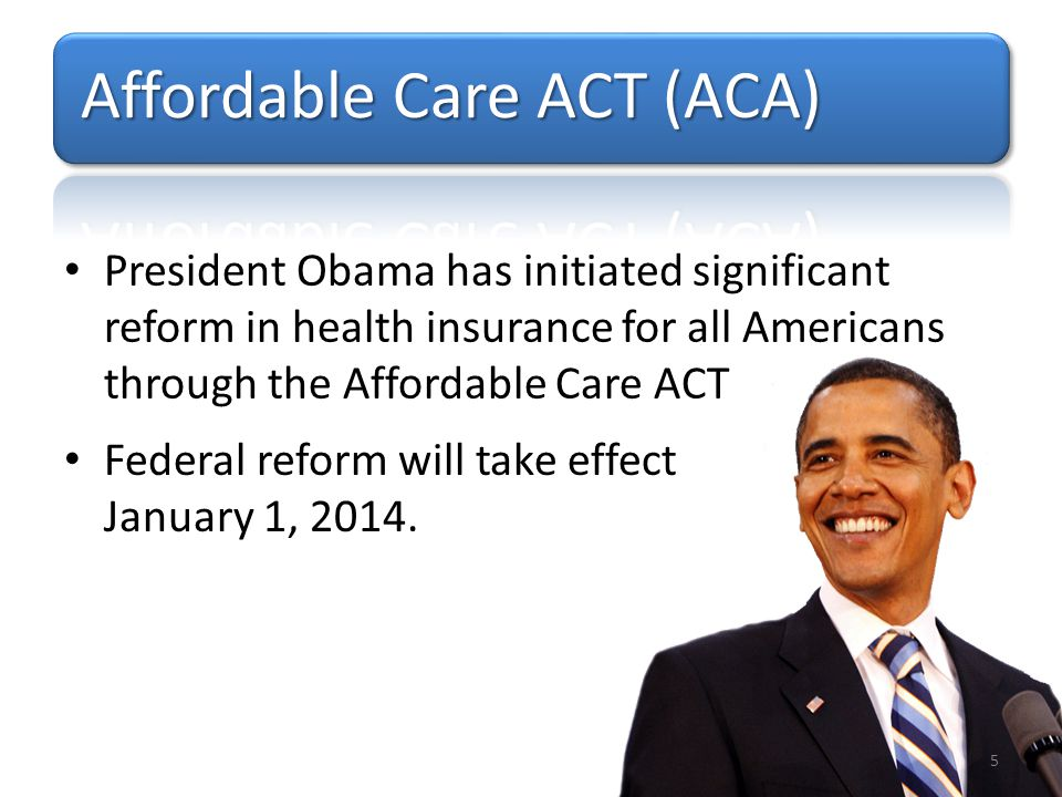 President Obama has initiated significant reform in health insurance for all Americans through the Affordable Care ACT Federal reform will take effect January 1, 2014.