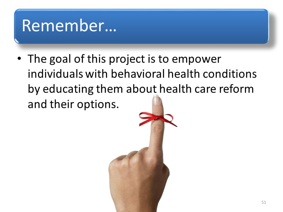 Remember… The goal of this project is to empower individuals with behavioral health conditions by educating them about health care reform and their options.