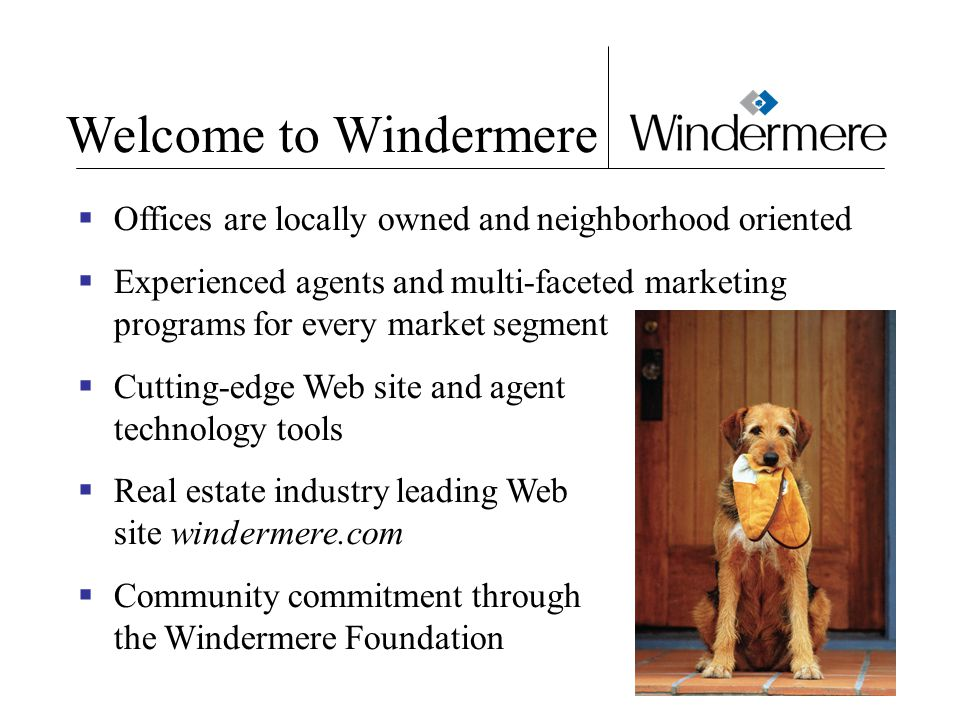 Welcome to Windermere  Offices are locally owned and neighborhood oriented  Experienced agents and multi-faceted marketing programs for every market segment  Cutting-edge Web site and agent technology tools  Real estate industry leading Web site windermere.com  Community commitment through the Windermere Foundation