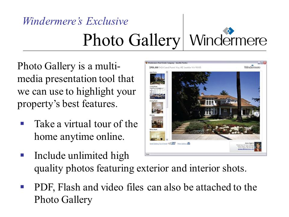Windermere's Exclusive Photo Gallery Photo Gallery is a multi- media presentation tool that we can use to highlight your property's best features.