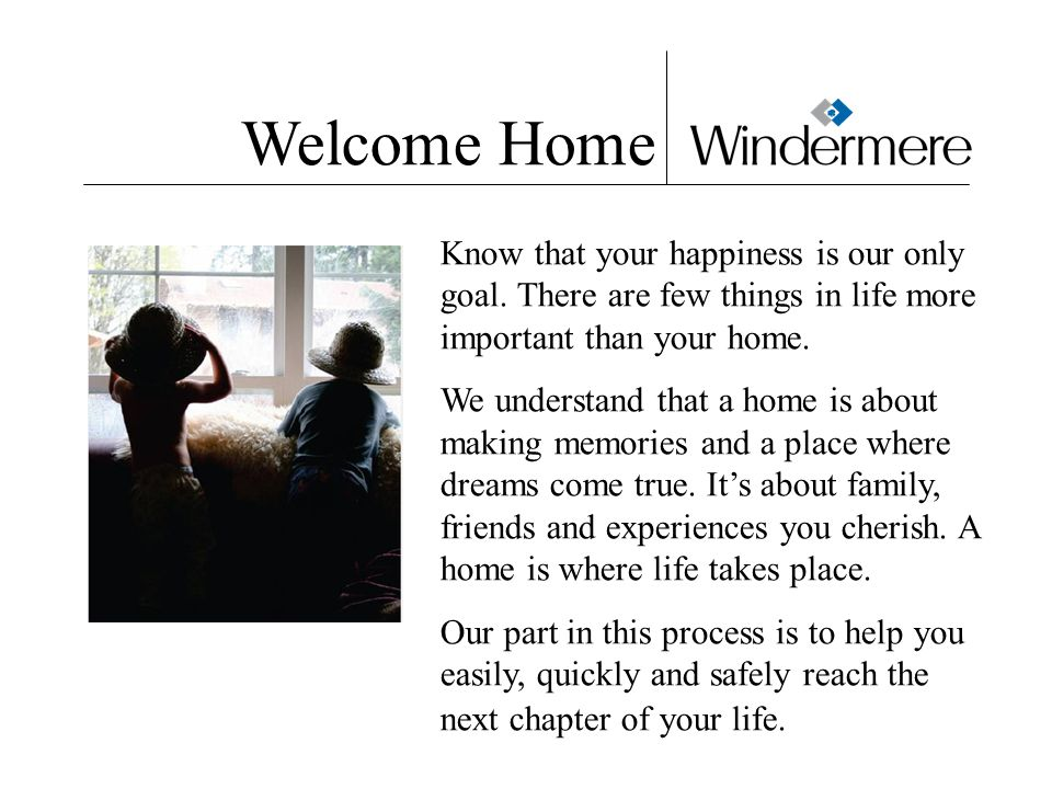 Welcome Home Know that your happiness is our only goal.
