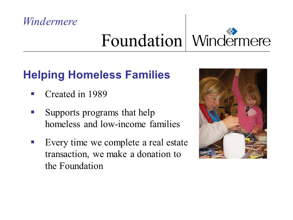Windermere Foundation Helping Homeless Families  Created in 1989  Supports programs that help homeless and low-income families  Every time we complete a real estate transaction, we make a donation to the Foundation