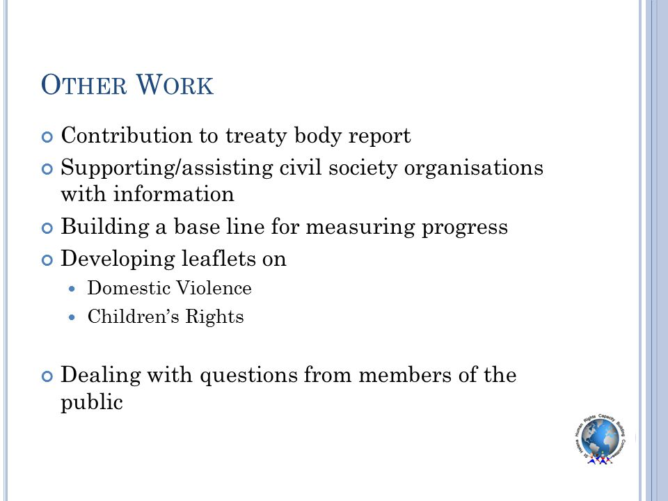O THER W ORK Contribution to treaty body report Supporting/assisting civil society organisations with information Building a base line for measuring progress Developing leaflets on Domestic Violence Children's Rights Dealing with questions from members of the public