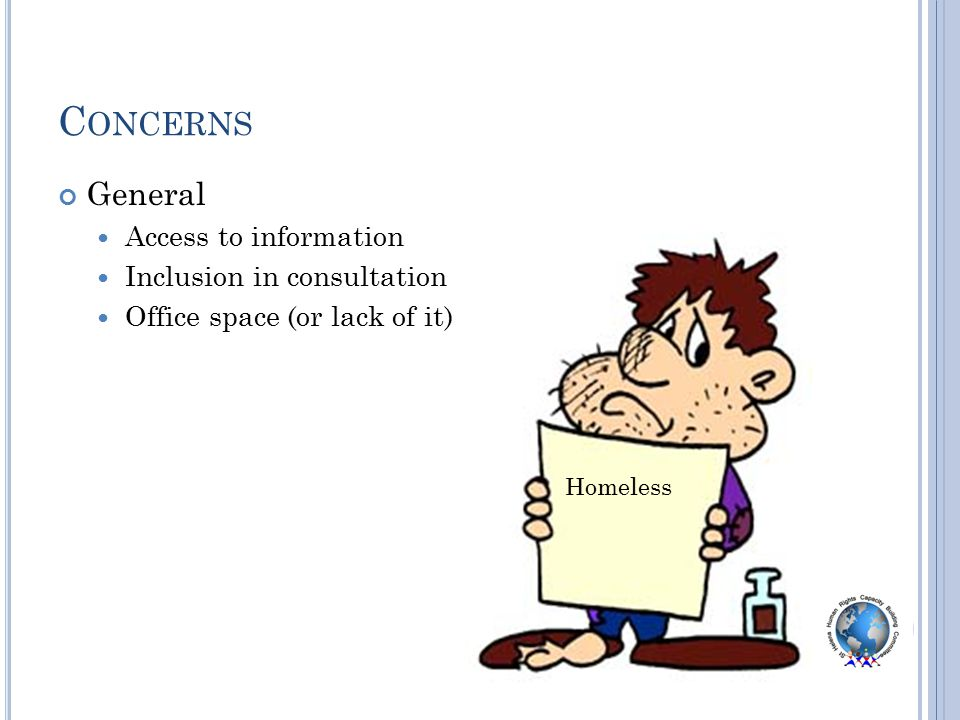 C ONCERNS General Access to information Inclusion in consultation Office space (or lack of it) Homeless
