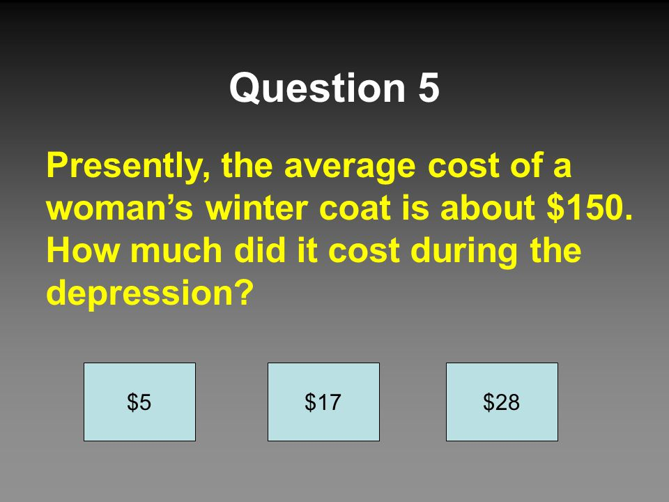 Question 5 Presently, the average cost of a woman's winter coat is about $150. How much did it cost during the depression? $5$17$28
