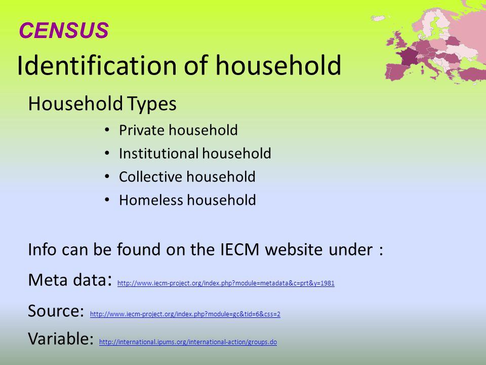 Identification of household Household Types Private household Institutional household Collective household Homeless household Info can be found on the IECM website under : Meta data : http://www.iecm-project.org/index.php module=metadata&c=prt&y=1981 http://www.iecm-project.org/index.php module=metadata&c=prt&y=1981 Source: http://www.iecm-project.org/index.php module=gc&tid=6&css=2 http://www.iecm-project.org/index.php module=gc&tid=6&css=2 Variable: http://international.ipums.org/international-action/groups.do http://international.ipums.org/international-action/groups.do CENSUS
