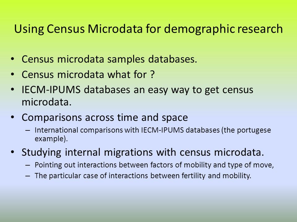 Using Census Microdata for demographic research Census microdata samples databases. Census microdata what for ? IECM-IPUMS databases an easy way to ge