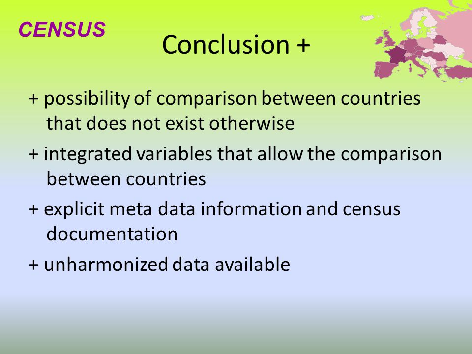Conclusion + + possibility of comparison between countries that does not exist otherwise + integrated variables that allow the comparison between countries + explicit meta data information and census documentation + unharmonized data available CENSUS