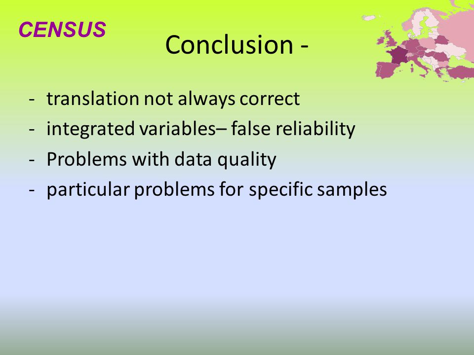 Conclusion - -translation not always correct -integrated variables– false reliability -Problems with data quality -particular problems for specific samples CENSUS